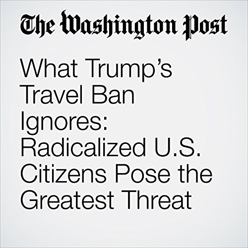 What Trump's Travel Ban Ignores: Radicalized U.S. Citizens Pose the Greatest Threat audiobook cover art