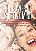 The Power Of Positive Mind: Tips On The Best Way To Battle Away The Negative Vibes And Acquire Profitable Changes In All Parts Of Your Life