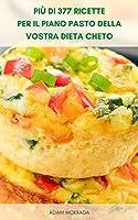 più di 377 ricette per il piano pasto della vostra dieta cheto : libro di cucina dietetico chetogenico - guida alla dieta chetogenica per i principianti - progettazione del piano di dieta chetogenica