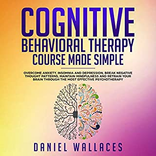 Cognitive Behavioral Therapy Course Made Simple     Overcome Anxiety, Insomnia & Depression, Break Negative Thought Patterns, Maintain Mindfulness, and Retrain Your Brain Through the Most Effective Psychotherapy              By:                                                                                                                                 Daniel Wallaces                               Narrated by:                                                                                                                                 Russell Newton                      Length: 3 hrs and 14 mins     14 ratings     Overall 4.2