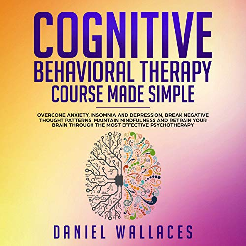 Cognitive Behavioral Therapy Course Made Simple     Overcome Anxiety, Insomnia & Depression, Break Negative Thought Patterns, Maintain Mindfulness, and Retrain Your Brain Through the Most Effective Psychotherapy              By:                                                                                                                                 Daniel Wallaces                               Narrated by:                                                                                                                                 Russell Newton                      Length: 3 hrs and 14 mins     Not rated yet     Overall 0.0