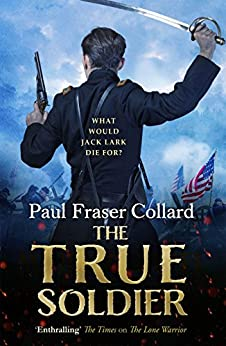 The True Soldier (Jack Lark, Book 6): A gripping military adventure of a roguish British soldier and the American Civil War by [Paul Fraser Collard]