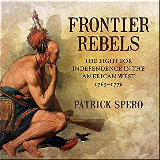 Frontier Rebels     The Fight for Independence in the American West, 1765-1776              By:                                                                                                                                 Patrick Spero                               Narrated by:                                                                                                                                 Joe Barrett                      Length: 6 hrs and 48 mins     3 ratings     Overall 3.3