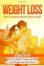 Weight Loss: The Ultimate Motivation Guide: Weight Loss, Health, Fitness and Nutrition - Lose Weight and Feel Great!
