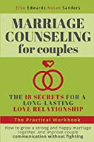 Marriage Counseling for Couples: THE 18 SECRETS FOR A LONG-LASTING LOVE RELATIONSHIP. How to grow a strong and happy marriage together, and improve couple communication without fighting