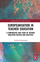 Europeanisation in Teacher Education: A Comparative Case Study of Teacher Education Policies and Practices (Routledge Research in Teacher Education)