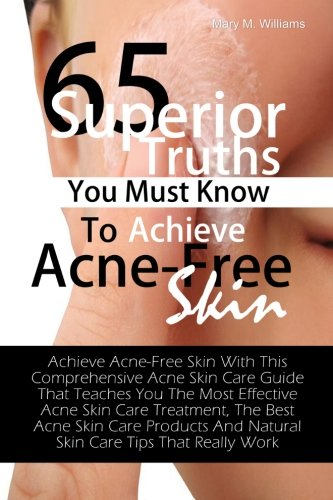 65 Superior Truths You Must Know To Achieve Acne- Free Skin: Achieve Acne-Free Skin With This Comprehensive Acne Skin Care Guide That Teaches You The ... And Natural Skin Care Tips That Really Work