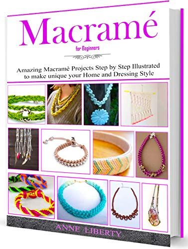 Macrame for Beginners: Amazing and Easy Macrame Projects Step by Step Illustrated to make Unique your Home and Dressing Style (Macrame Projects Collection Book 1) by [Anne Liberty]
