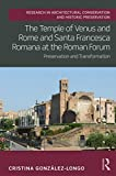 The Temple of Venus and Rome and Santa Francesca Romana at the Roman Forum: Preservation and Transformation (Routledge Research in Architectural Conservation and Historic Preservation)