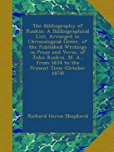The Bibliography of Ruskin: A Bibliographical List, Arranged in Chronological Order, of the Published Writings in Prose and Verse, of John Ruskin, M. A., from 1834 to the Present Time (October 1878)
