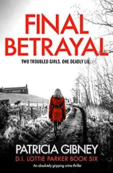 Final Betrayal: An absolutely gripping crime thriller (Detective Lottie Parker Book 6) by [Patricia Gibney]