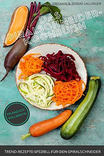 Das Spiralschneider-Kochbuch: Trend-Rezepte speziell für den Spiralschneider