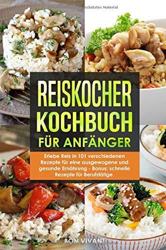 Reiskocher Kochbuch für Anfänger - Erlebe Reis in 101 verschiedenen...