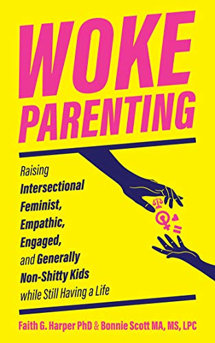 Woke Parenting: Raising Intersectional Feminist, Empathic, Engaged, and Generally Non-shitty Kids (5-minute Therapy)