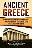 Ancient Greece: A Captivating Guide to Greek History Starting from the Greek Dark Ages to the End of Antiquity