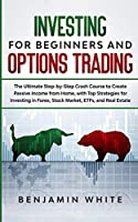 Investing for Beginners and Options Trading: The Ultimate Step-by-Step Crash Course to Create Passive Income from Home, with Top Strategies for Investing in Forex, Stock Market, ETFs, and Real Estate