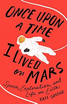 Once Upon a Time I Lived on Mars: Space, Exploration, and Life on Earth by Kate Greene