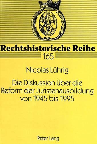 Die Diskussion über die Reform der Juristenausbildung von 1945 bis 1995 (Rechtshistorische Reihe, Band 165)