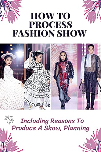 How To Process Fashion Show: Including Reasons To Produce A Show, Planning: Discovery Of Fashion Show Production (English Edition)