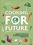 Cooking for Future. 110 Rezepte mit klimafreundlichen Zutaten. Die 21-Tage-Challenge: 50 % weniger CO2-Emissionen beim Kochen. Optimieren Sie Ihre eigene Klimabilanz nachhaltig, regional und saisonal