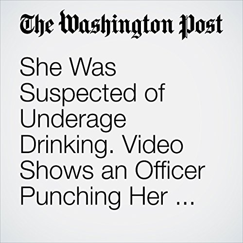 She Was Suspected of Underage Drinking. Video Shows an Officer Punching Her in the Head. copertina