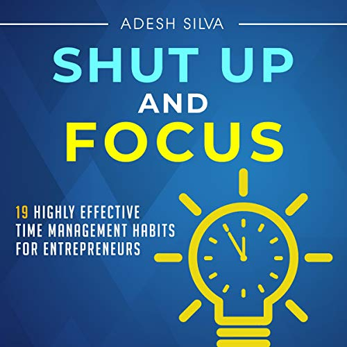Shut Up and Focus: 19 Highly Effective Time Management Habits for Entrepreneurs cover art