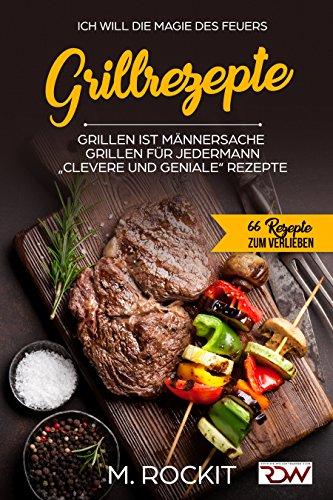 """Grillrezepte, Grillen ist Männersache, Grillen für jedermann: """"Clevere und Geniale"""" Rezepte (66 Rezepte zum Verlieben 25)"""