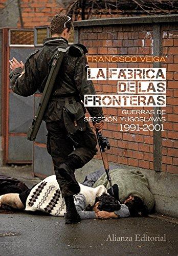 La fábrica de las fronteras: Guerras de Secesión yugoslavas, 1991-2001 (Alianza Ensayo)