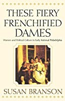 These Fiery Frenchified Dames: Women and Political Culture in Early National Philadelphia (Early American Studies)