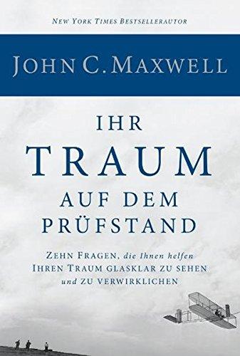 Maxwell John C., Ihr Traum auf dem Prüfstand. Zehn Fragen, die Ihnen helfen, Ihren Traum glasklar zu sehen und zu verwirklichen.