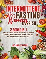 Intermittent Fasting for Women over 50: 2 Books in 1 The Ultimate Guide to Accelerate Weight Loss, Promote Longevity, and Increase Energy with a New Lifestyle, Metabolic Autophagy and Tasty Recipes.