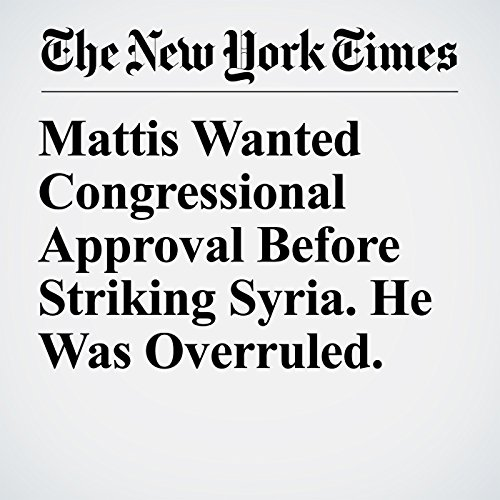 Mattis Wanted Congressional Approval Before Striking Syria. He Was Overruled. copertina