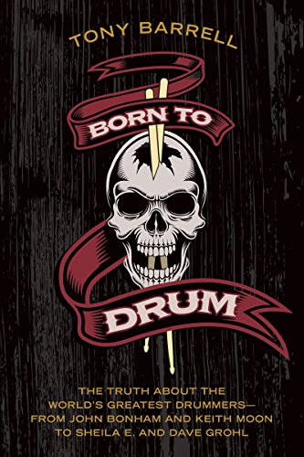 Born to Drum: The Truth About the World\'s Greatest Drummers--from John Bonham and Keith Moon to Sheila E. and Dave Grohl (English Edition)