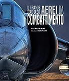 Il grande libro degli aerei da combattimento. Ediz. a colori...