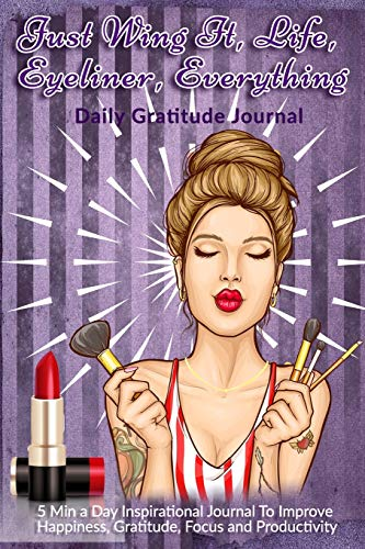 Just Wing It, Life, Eyeliner, Everything: Daily Gratitude Journal: 5 Min a Day Inspirational Journal To Improve Happiness, Gratitude, Focus and Productivity