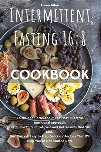 INTERMITTENT FASTING 16: 8 and COOKBOOK: Truths and Hacks About The Most Effective Nutritional Approach. Learn How to Burn Fat Fast and Get Results ... That Will Help You to Get Started Now.