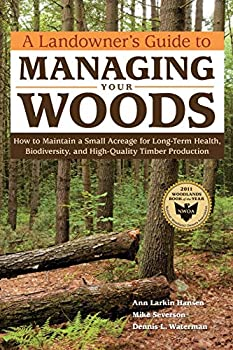 A Landowner s Guide to Managing Your Woods  How to Maintain a Small Acreage for Long-Term Health Biodiversity and High-Quality Timber Production