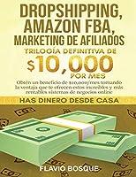 Dropshipping, Amazon FBA, Marketing de Afiliados: Trilogía Definitiva de $10,000 POR MES Obtén un beneficio de $10,000/mes tomando la ventaja que te ofrecen estos increíbles y más rentables sistemas de negocios online