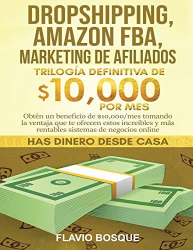 Dropshipping, Amazon FBA, Marketing de Afiliados: Trilogía Definitiva de $10,000 POR MES Obtén un beneficio de $10,000/mes tomando la ventaja que te ... y más rentables sistemas de negocios online