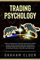 Trading Psychology: Guide to Start Investing Using the Right Winning Attitude, Learn How to Trade to Be a Successful Investor Creating Your Passive Income with Strategies for Discipline Self-Control