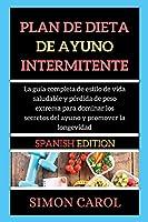 Plan de Dieta de Ayuno Intermitente: La guía completa de estilo de vida saludable y pérdida de peso extrema para dominar los secretos del ayuno y promover la longevidad