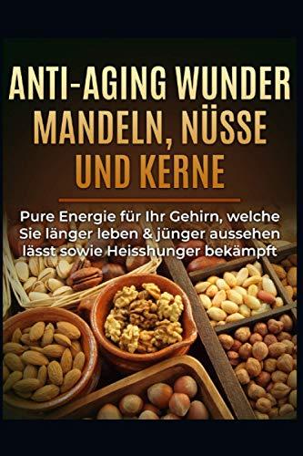 Anti-Aging Wunder Mandeln, Nüsse und Kerne: Pure Energie für Ihr Gehirn, welche Sie länger leben & jünger aussehen lässt sowie Heisshunger bekämpft*