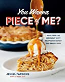 You Wanna Piece of Me?: More than 100 Seriously Tasty Recipes for Sweet and Savory Pies
