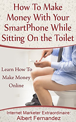 How To Make Money With Your SmartPhone While Sitting On The Toilet: Learn How To Make Money Online (How to make money online, how to earn extra cash, how ... how to make money in your spare time)