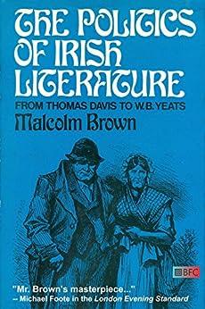 The Politics of Irish Literature: From Thomas Davis To W.B. Yeats by [Malcolm Brown]