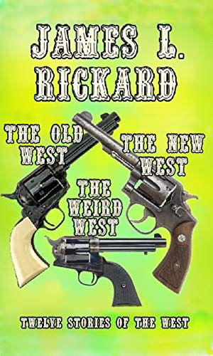 Book: The Old West, The New West, The Weird West - Twelve Stories Of The West by James L. Rickard