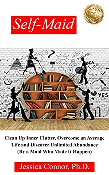 Self-Maid: Clean Up Inner Clutter, Overcome an Average Life and Discover Unlimited Abundance (By a Maid Who Made It Happen) by [Jessica Connor]