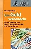 Um Geld verhandeln: Gehalt, Honorar und Preis - So bekommen Sie, was Sie verdienen (Beck kompakt) - Claudia Kimich