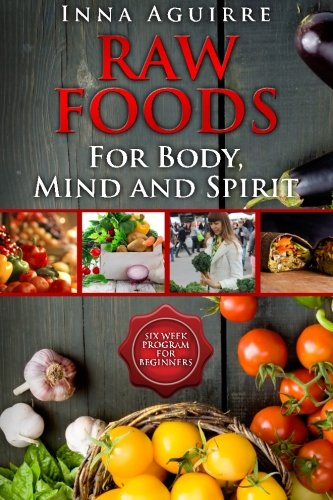 Review Of Raw Foods For Body, Mind And Spirit: Six Week Program For Beginners: 42 recipes included, ...