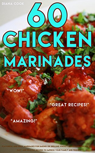 60 Chicken Marinades: Flavorful and Spicy Marinades for Baking or Grilling Whole Chicken and Chicken Pieces, Easy and Healthy Recipes to Impress Your Family and Friends (English Edition)